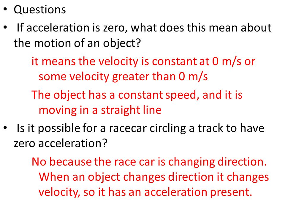 Questions If acceleration is zero, what does this mean about the motion of an object? it means the velocity is constant at 0 m/s or some velocity grea