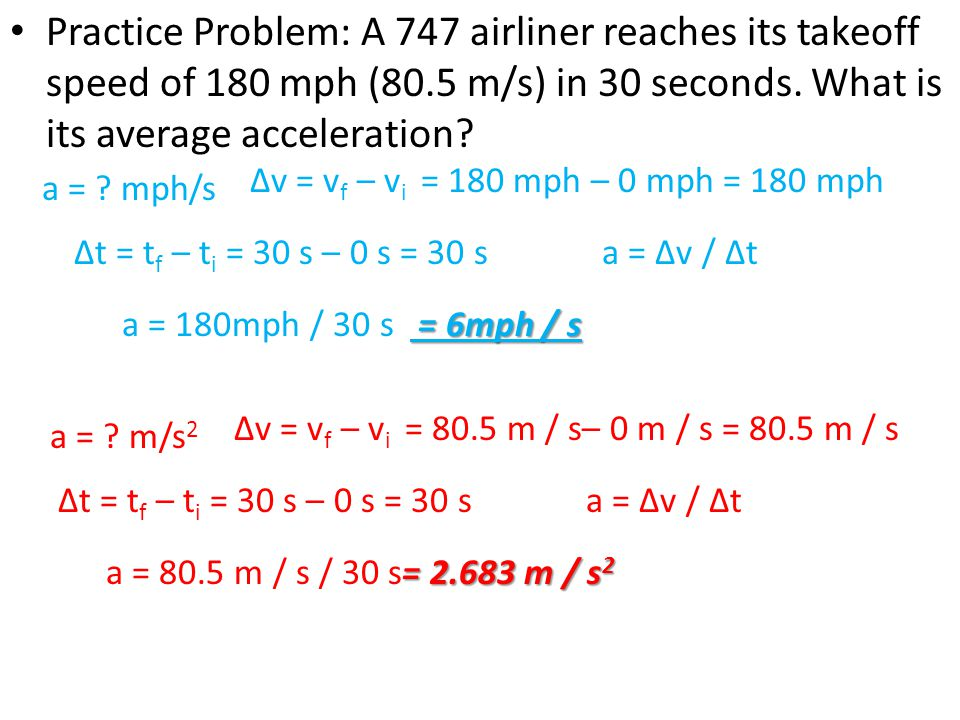 Practice Problem: A 747 airliner reaches its takeoff speed of 180 mph (80.5 m/s) in 30 seconds. What is its average acceleration? a = 180mph / 30 s a