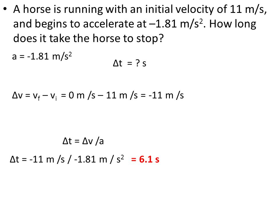 A horse is running with an initial velocity of 11 m/s, and begins to accelerate at –1.81 m/s 2. How long does it take the horse to stop? ∆t = -11 m /s