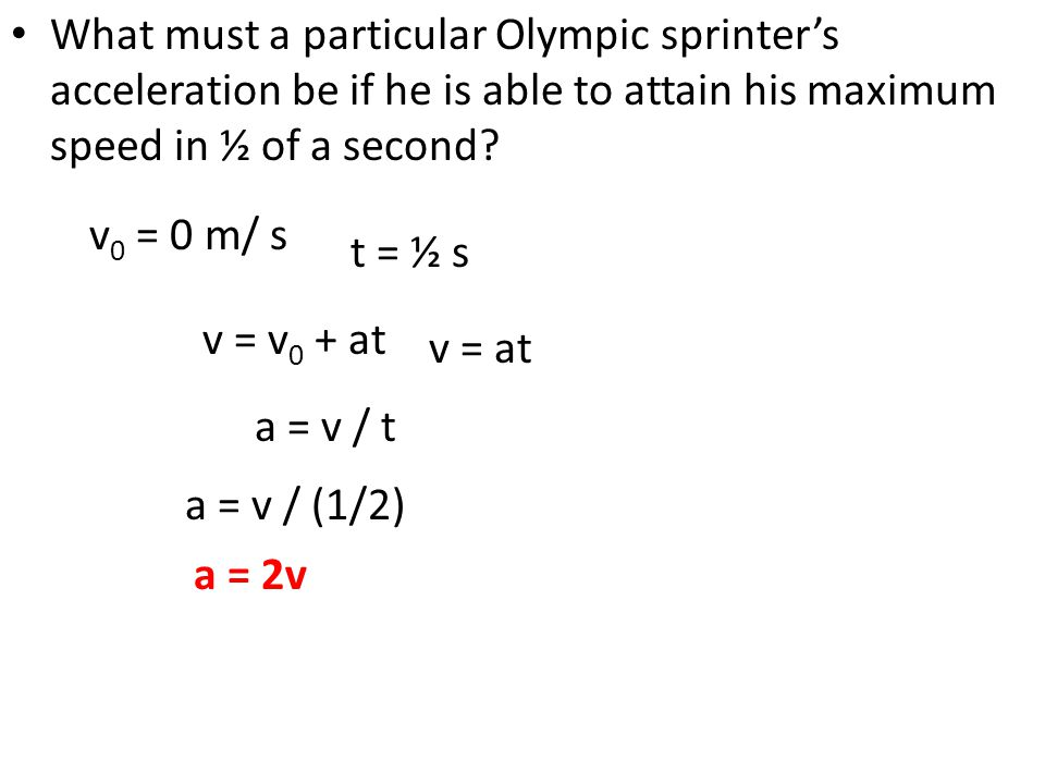 What must a particular Olympic sprinter's acceleration be if he is able to attain his maximum speed in ½ of a second? v = v 0 + at v 0 = 0 m/ s t = ½