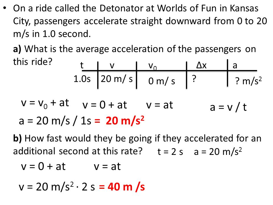 On a ride called the Detonator at Worlds of Fun in Kansas City, passengers accelerate straight downward from 0 to 20 m/s in 1.0 second. a) What is the