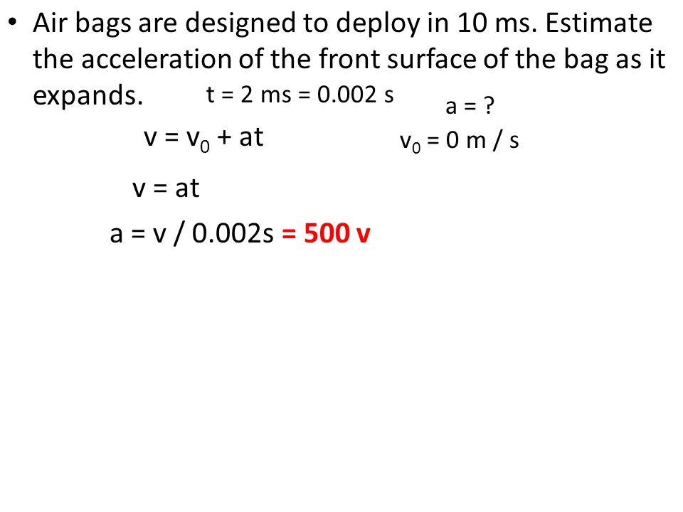 Air bags are designed to deploy in 10 ms. Estimate the acceleration of the front surface of the bag as it expands. v = v 0 + at v = at t = 2 ms = 0.00