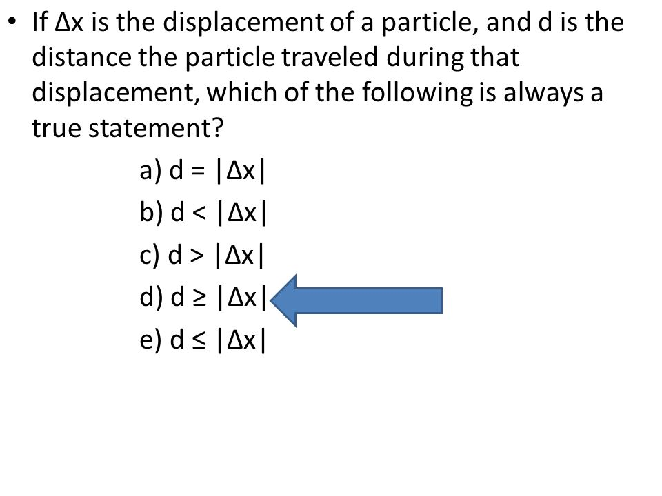 If ∆x is the displacement of a particle, and d is the distance the particle traveled during that displacement, which of the following is always a true
