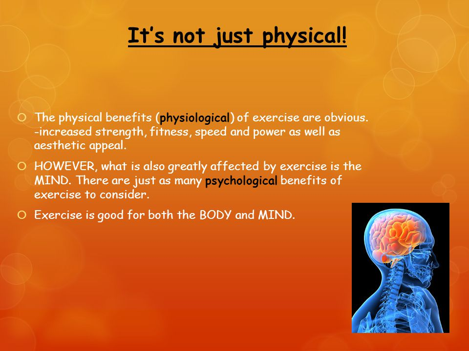 It's not just physical.  The physical benefits (physiological) of exercise are obvious.