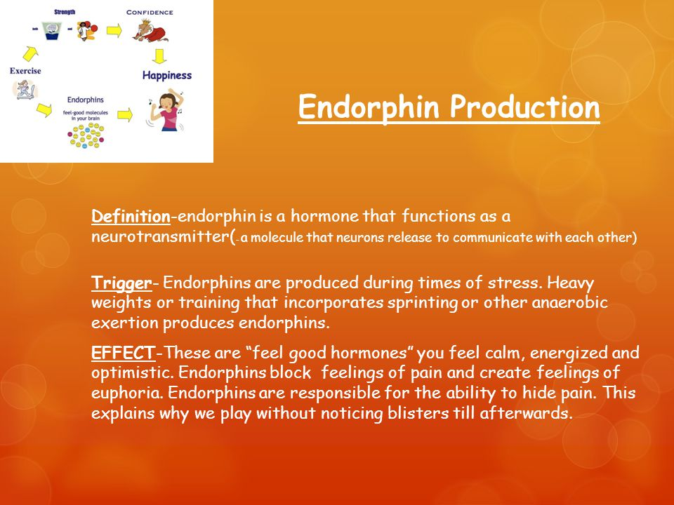 Endorphin Production Definition-endorphin is a hormone that functions as a neurotransmitter( - a molecule that neurons release to communicate with each other) Trigger- Endorphins are produced during times of stress.