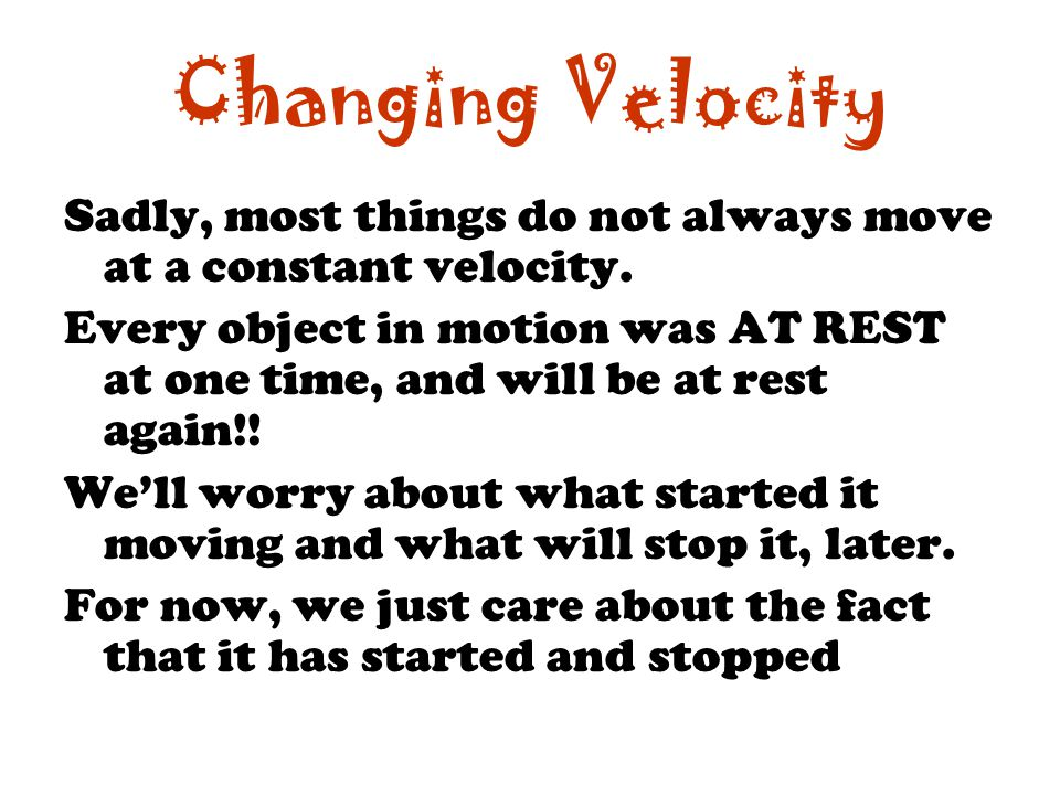 Changing Velocity Sadly, most things do not always move at a constant velocity.