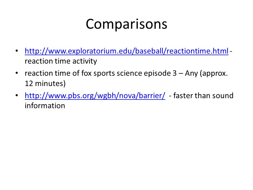 Comparisons http://www.exploratorium.edu/baseball/reactiontime.html - reaction time activity http://www.exploratorium.edu/baseball/reactiontime.html reaction time of fox sports science episode 3 – Any (approx.
