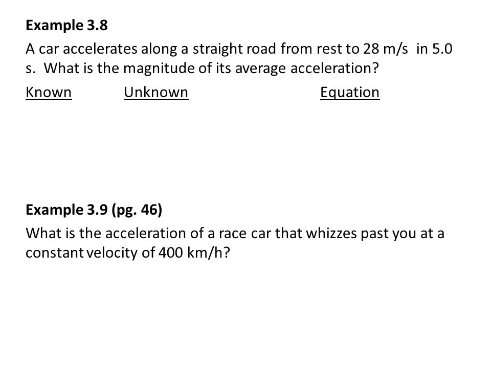 Example 3.8 A car accelerates along a straight road from rest to 28 m/s in 5.0 s.