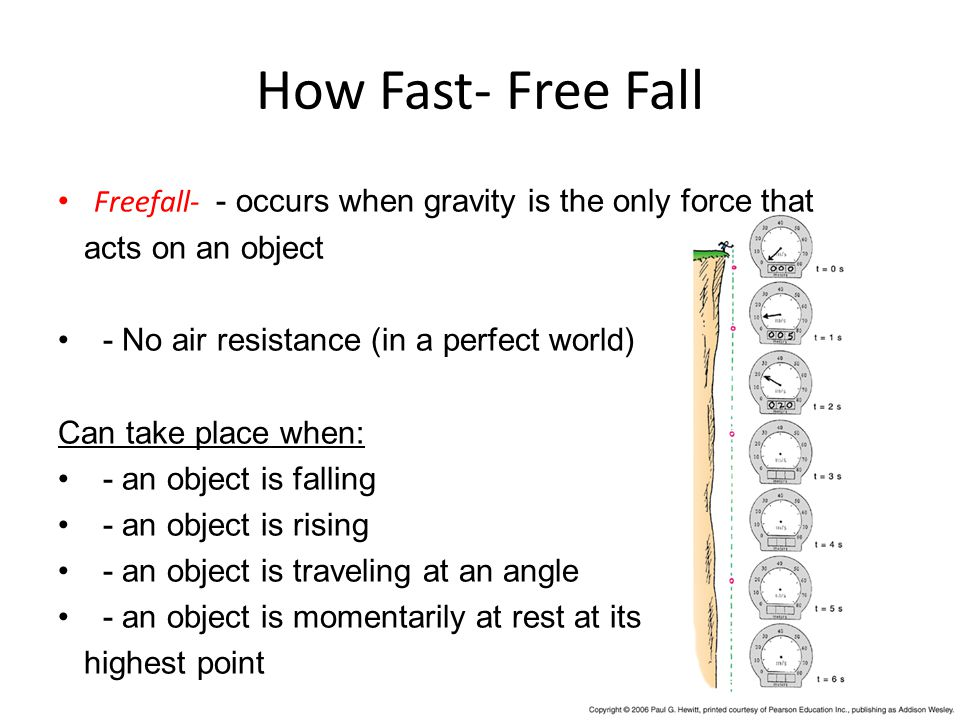How Fast- Free Fall Freefall- - occurs when gravity is the only force that acts on an object - No air resistance (in a perfect world) Can take place when: - an object is falling - an object is rising - an object is traveling at an angle - an object is momentarily at rest at its highest point