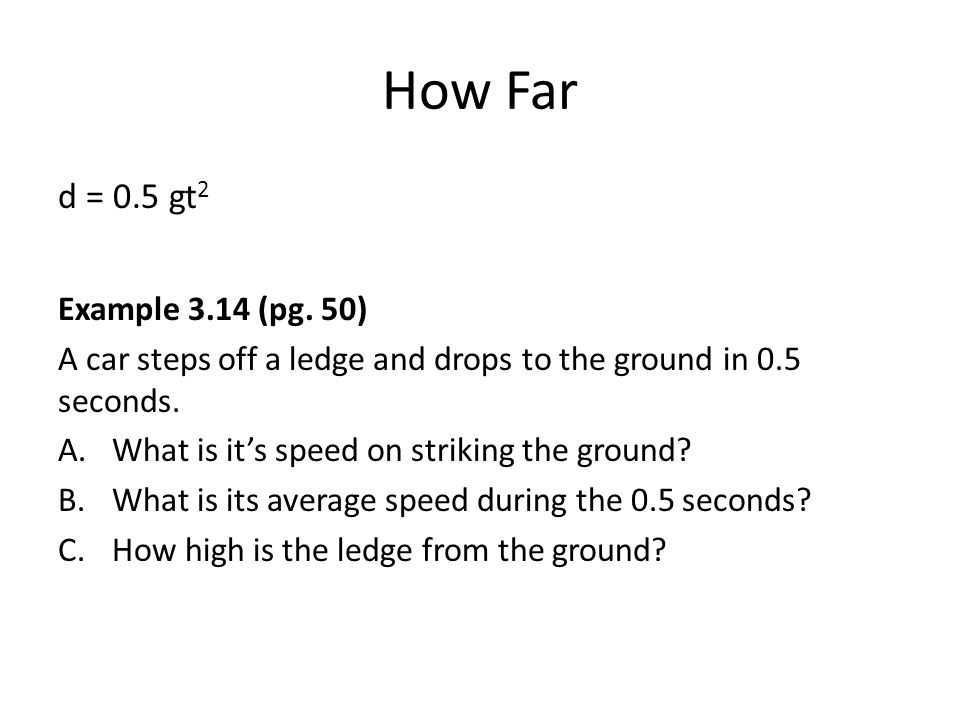 How Far d = 0.5 gt 2 Example 3.14 (pg. 50) A car steps off a ledge and drops to the ground in 0.5 seconds. A.What is it's speed on striking the ground