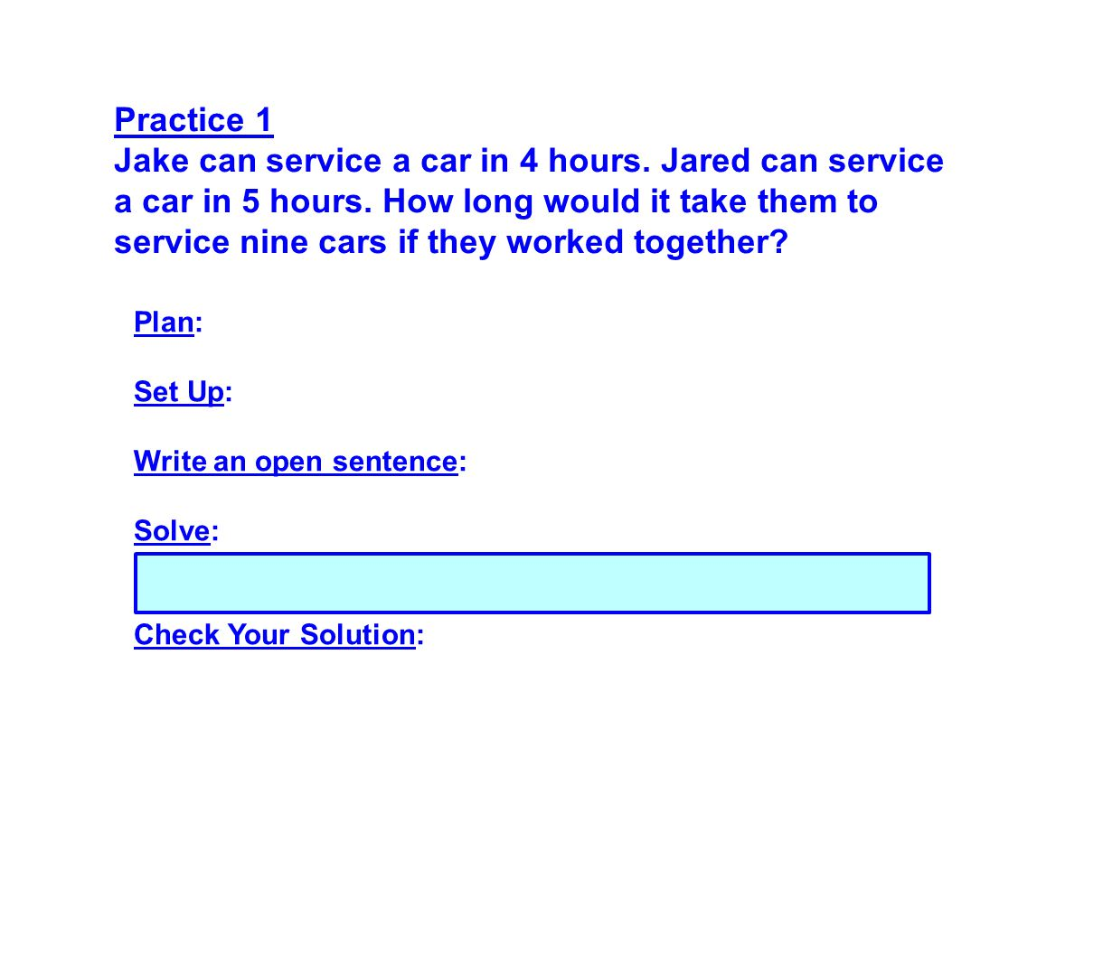 Practice 1 Jake can service a car in 4 hours. Jared can service a car in 5 hours. How long would it take them to service nine cars if they worked toge
