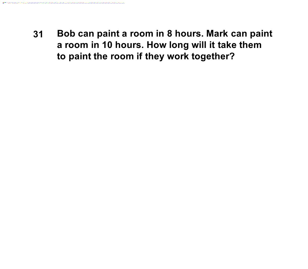 31 Bob can paint a room in 8 hours. Mark can paint a room in 10 hours. How long will it take them to paint the room if they work together?