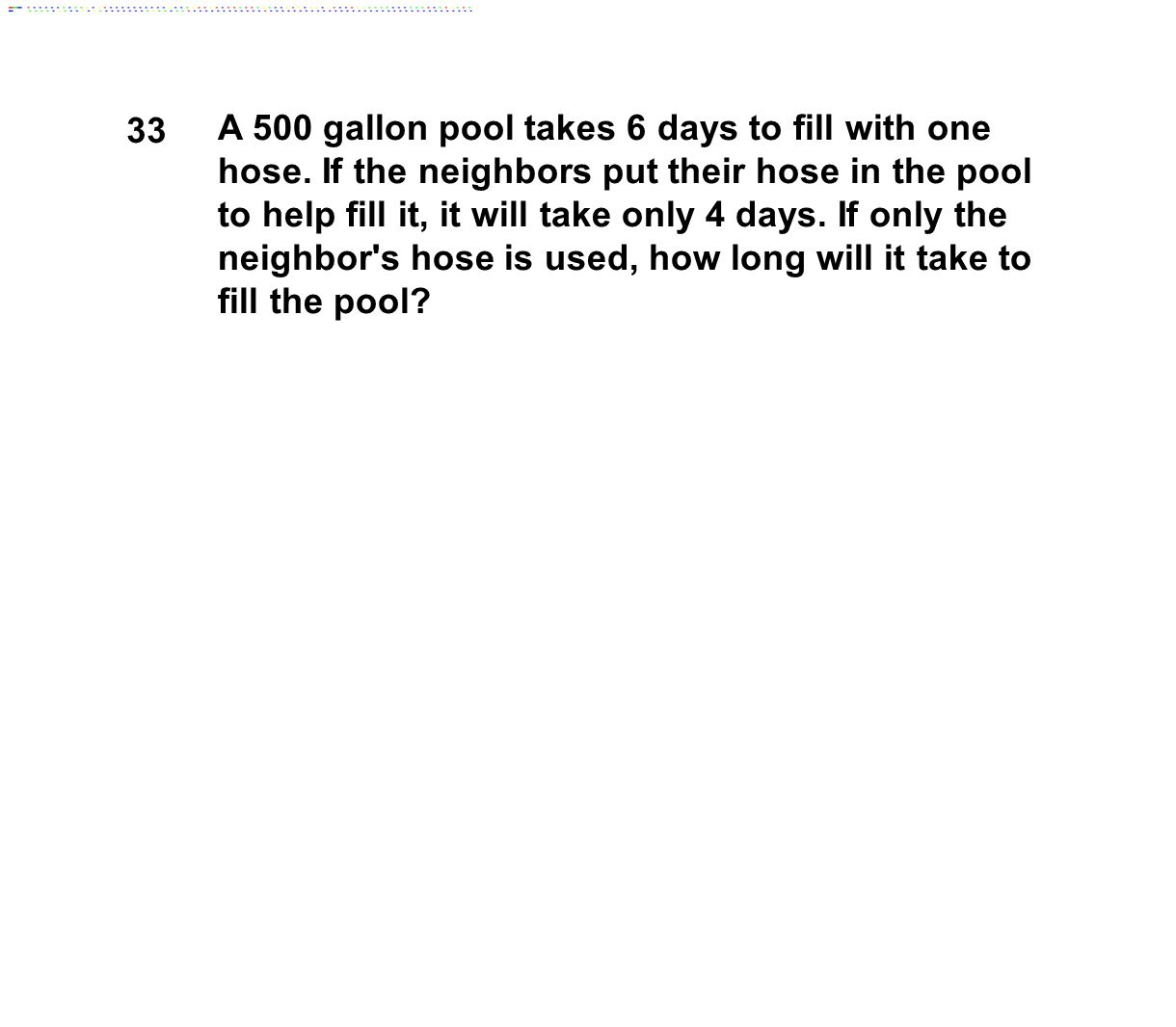 33 A 500 gallon pool takes 6 days to fill with one hose. If the neighbors put their hose in the pool to help fill it, it will take only 4 days. If onl