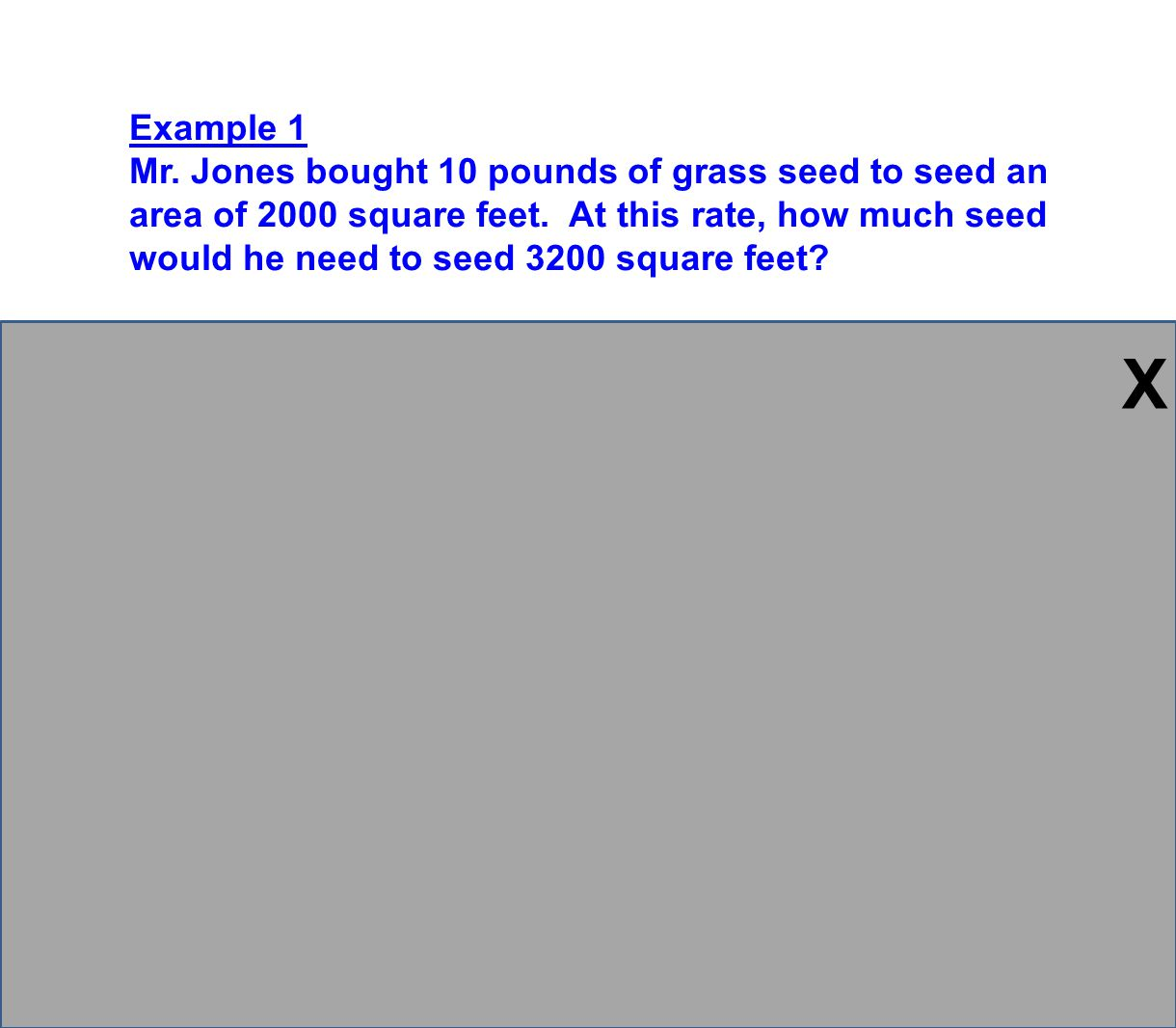 Example 1 Mr. Jones bought 10 pounds of grass seed to seed an area of 2000 square feet. At this rate, how much seed would he need to seed 3200 square