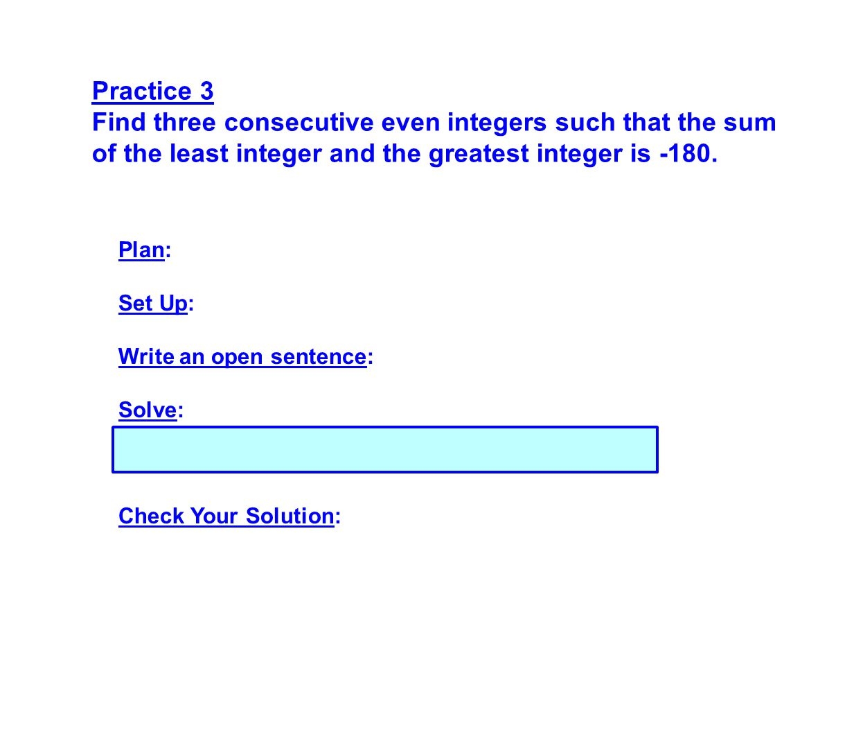 Practice 3 Find three consecutive even integers such that the sum of the least integer and the greatest integer is -180. Plan: Set Up: Write an open s