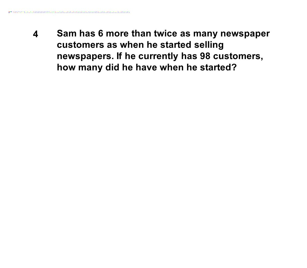 4 Sam has 6 more than twice as many newspaper customers as when he started selling newspapers. If he currently has 98 customers, how many did he have