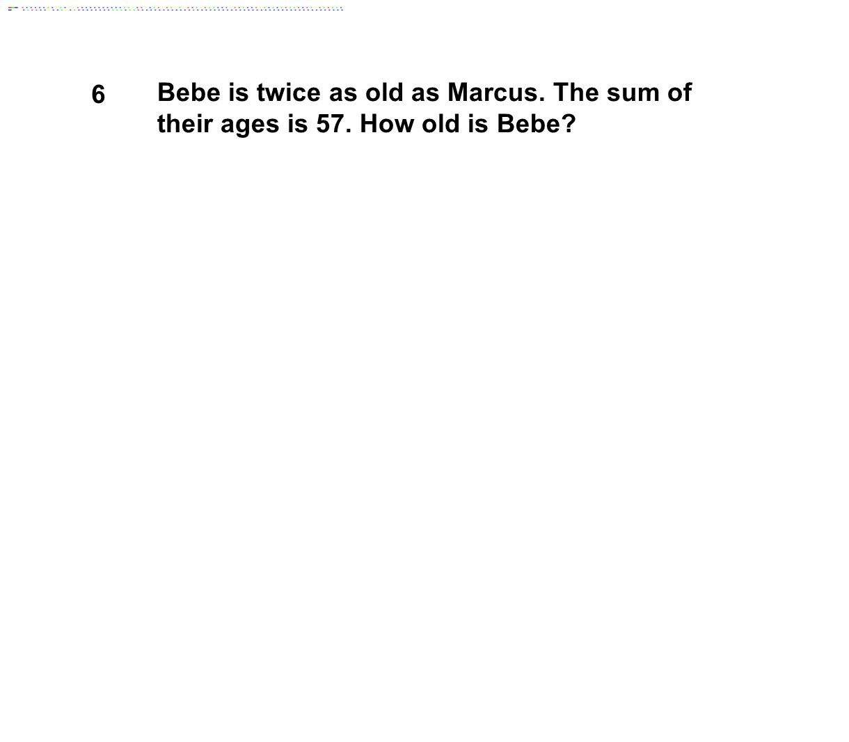 6 Bebe is twice as old as Marcus. The sum of their ages is 57. How old is Bebe?
