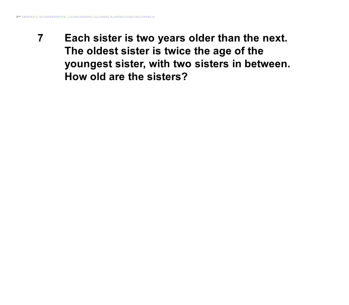 7Each sister is two years older than the next. The oldest sister is twice the age of the youngest sister, with two sisters in between. How old are the