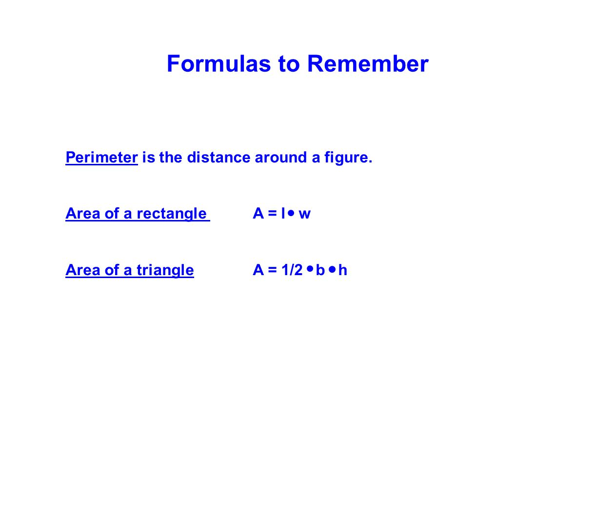 Formulas to Remember Perimeter is the distance around a figure. Area of a rectangle A = l w Area of a triangle A = 1/2 b h