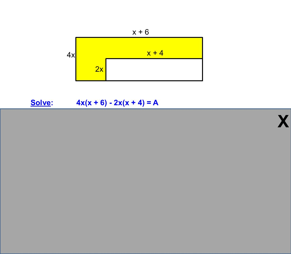 Solve: 4x(x + 6) - 2x(x + 4) = A 4x 2 + 24x - 2x 2 - 8x = A 2x 2 + 16x = A The area of the shaded region is (2x 2 + 16x) units 2 Check: x + 6 x + 4 2x