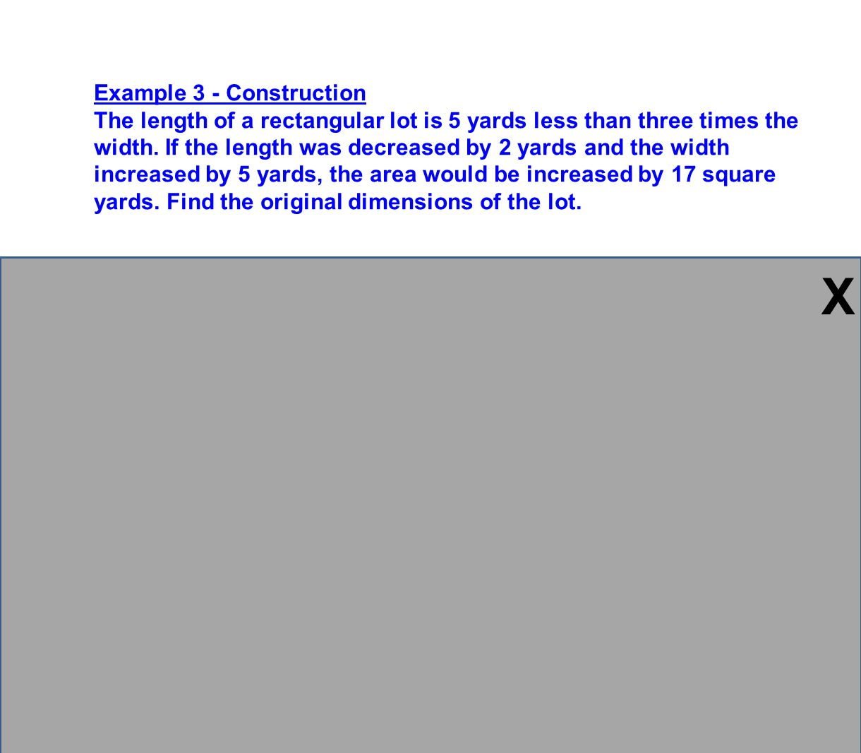 Example 3 - Construction The length of a rectangular lot is 5 yards less than three times the width. If the length was decreased by 2 yards and the wi