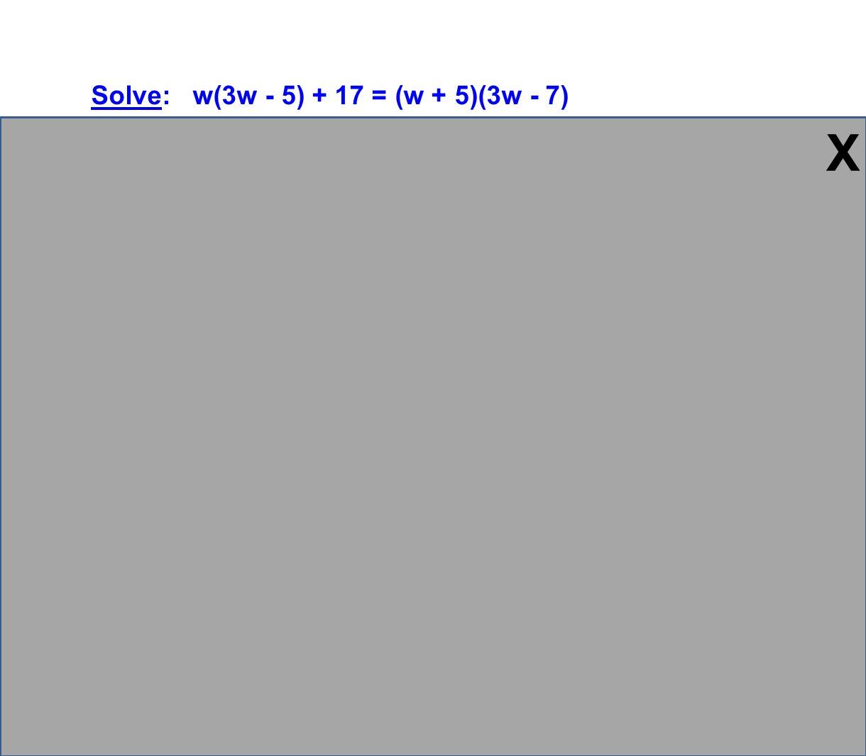 Solve: w(3w - 5) + 17 = (w + 5)(3w - 7) 3w 2 - 5w + 17 = 3w 2 + 15w - 7w - 35 3w 2 - 5w + 17 = 3w 2 + 8w - 35 -3w 2 -3w 2 -5w + 17 = 8w - 35 -8w -8w -