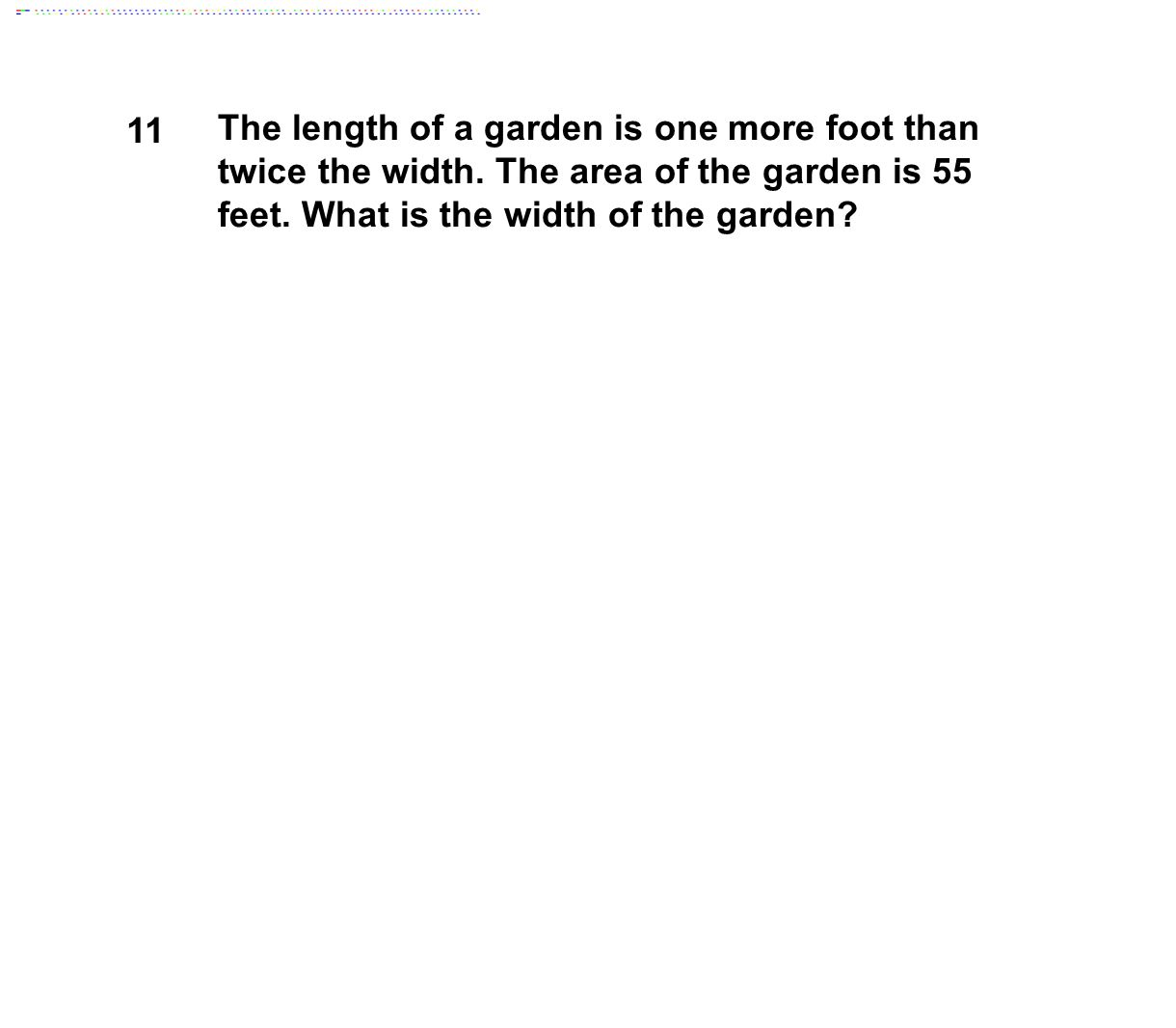 11 The length of a garden is one more foot than twice the width. The area of the garden is 55 feet. What is the width of the garden?