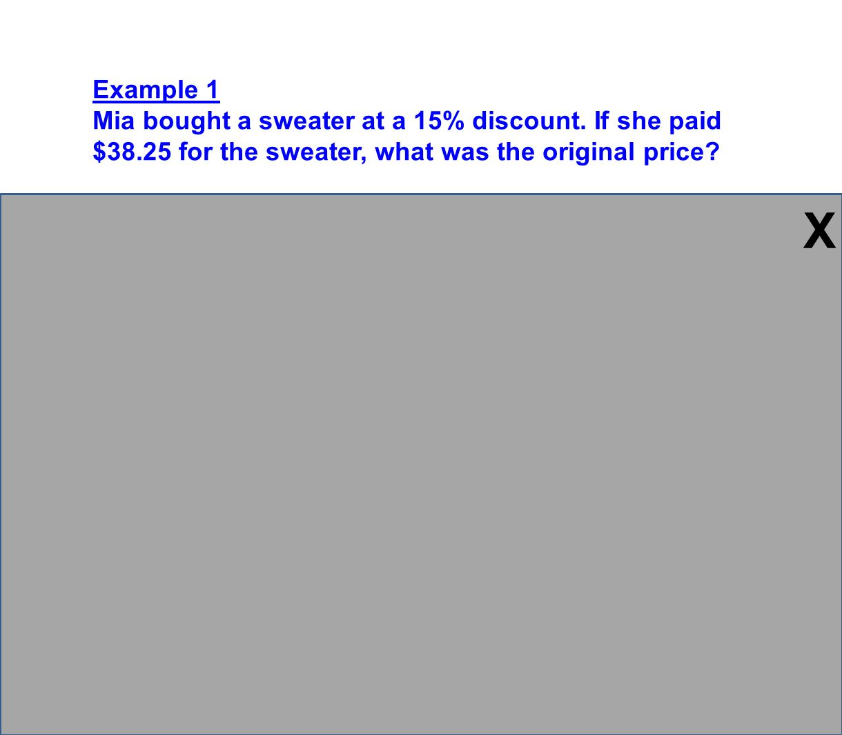 Example 1 Mia bought a sweater at a 15% discount. If she paid $38.25 for the sweater, what was the original price? Plan: Find the original price of th
