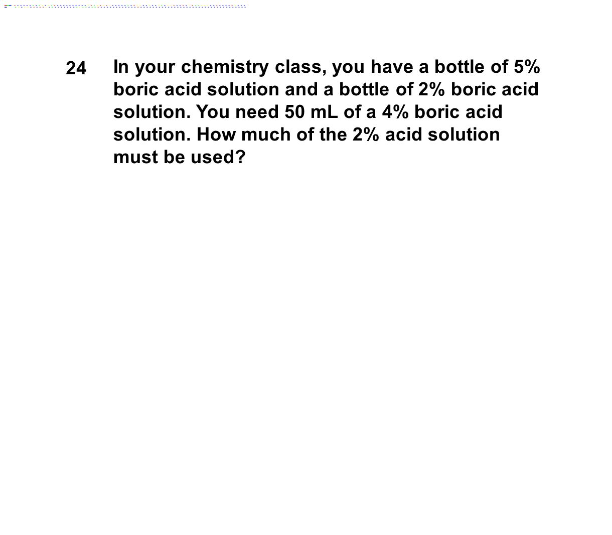 24 In your chemistry class, you have a bottle of 5% boric acid solution and a bottle of 2% boric acid solution. You need 50 mL of a 4% boric acid solu