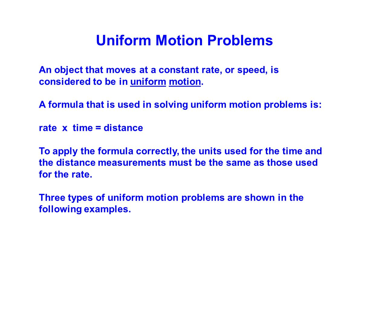 Uniform Motion Problems An object that moves at a constant rate, or speed, is considered to be in uniform motion. A formula that is used in solving un