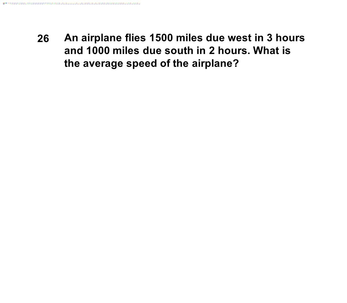 26 An airplane flies 1500 miles due west in 3 hours and 1000 miles due south in 2 hours. What is the average speed of the airplane?