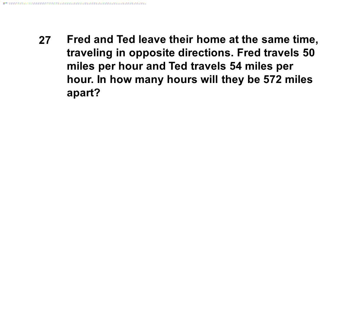 27 Fred and Ted leave their home at the same time, traveling in opposite directions. Fred travels 50 miles per hour and Ted travels 54 miles per hour.