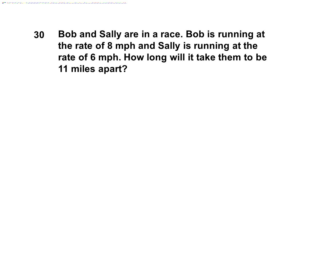30 Bob and Sally are in a race. Bob is running at the rate of 8 mph and Sally is running at the rate of 6 mph. How long will it take them to be 11 mil