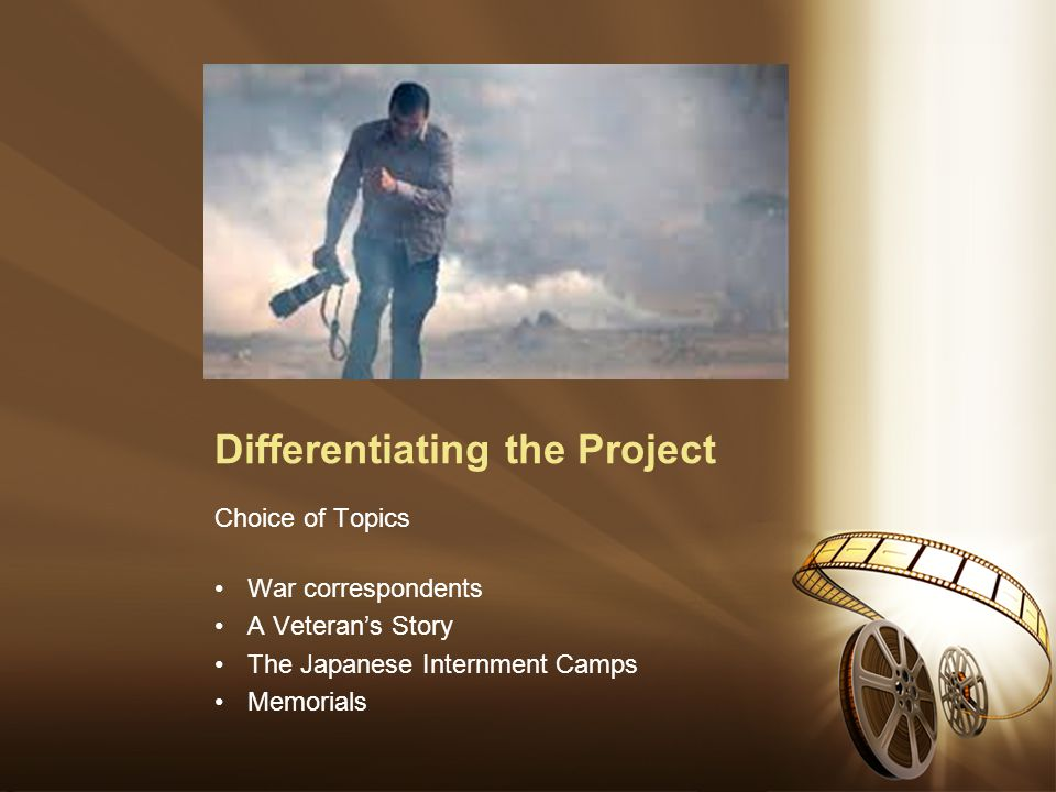 Differentiating the Project Choice of Topics War correspondents A Veteran's Story The Japanese Internment Camps Memorials