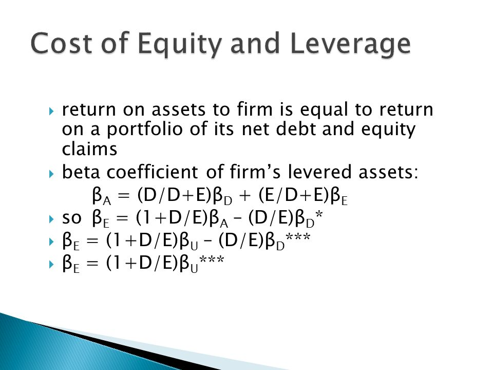  return on assets to firm is equal to return on a portfolio of its net debt and equity claims  beta coefficient of firm's levered assets: β A = (D/D+E)β D + (E/D+E)β E  so β E = (1+D/E)β A – (D/E)β D *  β E = (1+D/E)β U – (D/E)β D ***  β E = (1+D/E)β U ***