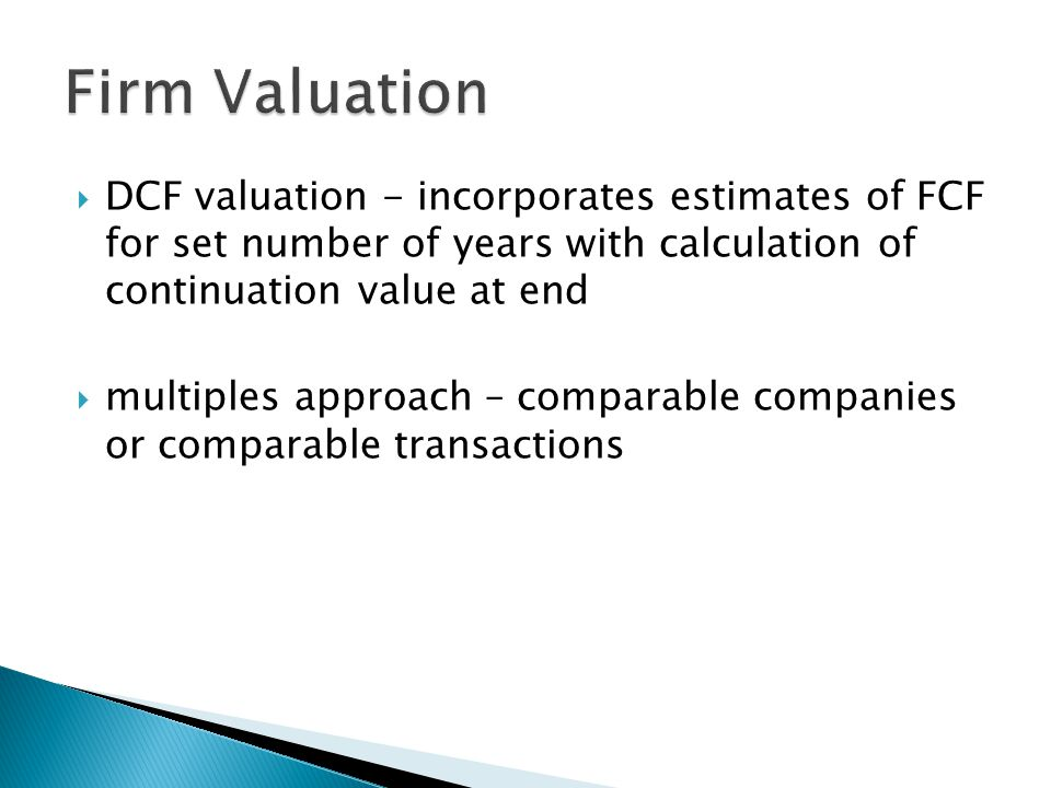 DCF valuation - incorporates estimates of FCF for set number of years with calculation of continuation value at end  multiples approach – comparable companies or comparable transactions