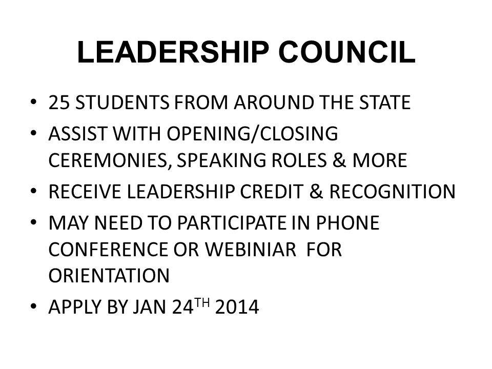 LEADERSHIP COUNCIL 25 STUDENTS FROM AROUND THE STATE ASSIST WITH OPENING/CLOSING CEREMONIES, SPEAKING ROLES & MORE RECEIVE LEADERSHIP CREDIT & RECOGNI