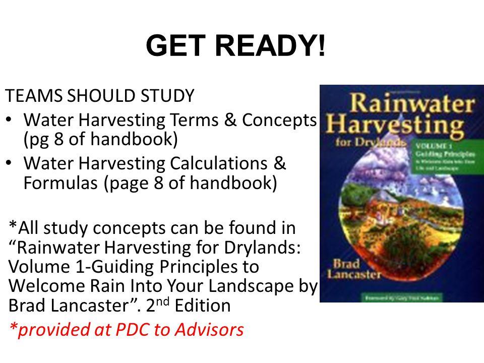 GET READY! TEAMS SHOULD STUDY Water Harvesting Terms & Concepts (pg 8 of handbook) Water Harvesting Calculations & Formulas (page 8 of handbook) *All