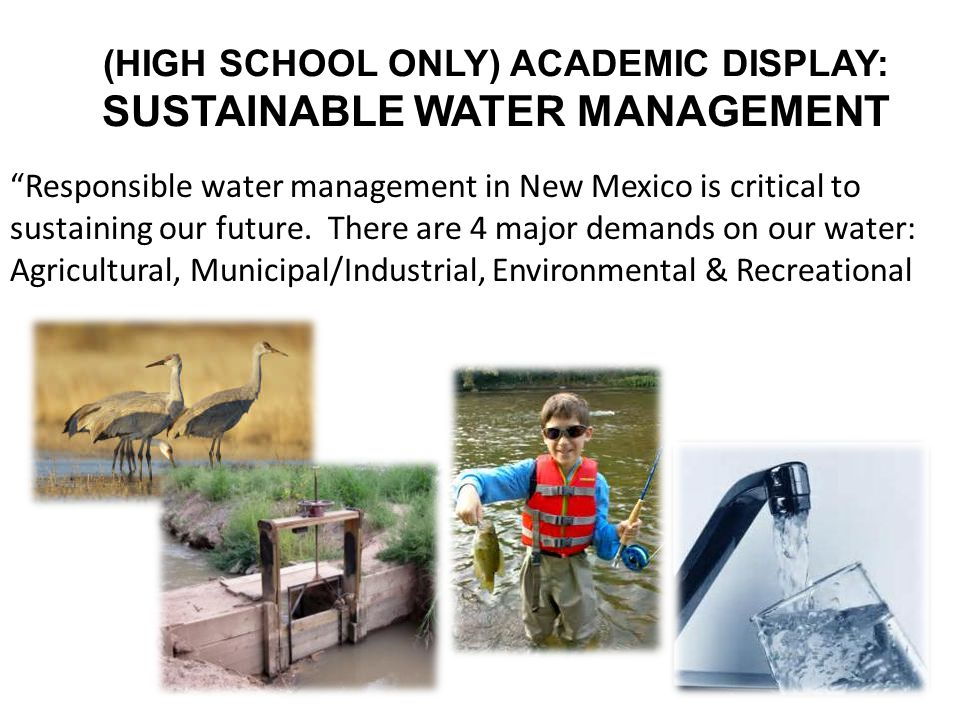 """(HIGH SCHOOL ONLY) ACADEMIC DISPLAY: SUSTAINABLE WATER MANAGEMENT """"Responsible water management in New Mexico is critical to sustaining our future. Th"""