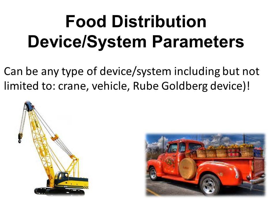 Food Distribution Device/System Parameters Can be any type of device/system including but not limited to: crane, vehicle, Rube Goldberg device)!
