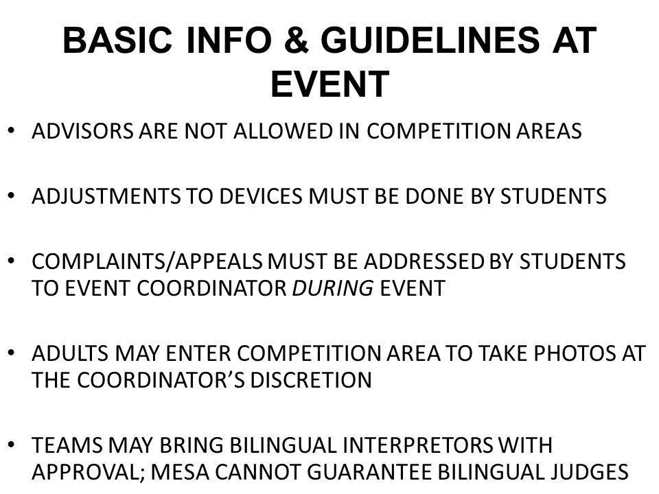 BASIC INFO & GUIDELINES AT EVENT ADVISORS ARE NOT ALLOWED IN COMPETITION AREAS ADJUSTMENTS TO DEVICES MUST BE DONE BY STUDENTS COMPLAINTS/APPEALS MUST