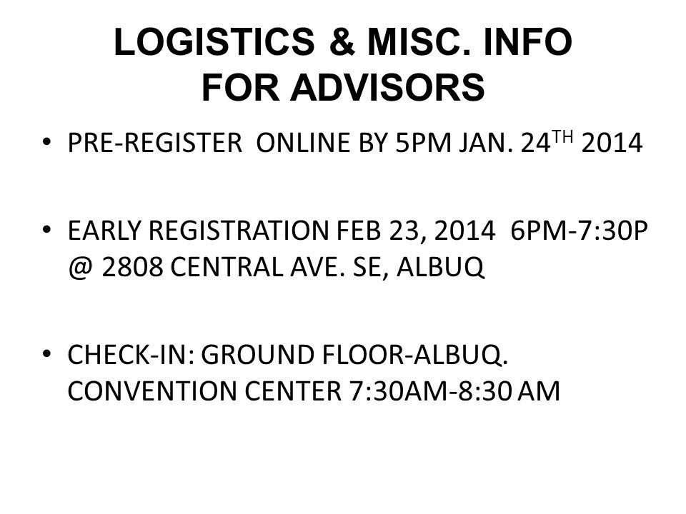 LOGISTICS & MISC. INFO FOR ADVISORS PRE-REGISTER ONLINE BY 5PM JAN. 24 TH 2014 EARLY REGISTRATION FEB 23, 2014 6PM-7:30P @ 2808 CENTRAL AVE. SE, ALBUQ