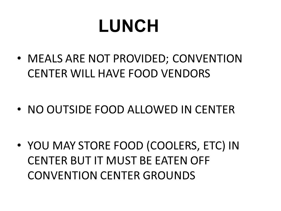 LUNCH MEALS ARE NOT PROVIDED; CONVENTION CENTER WILL HAVE FOOD VENDORS NO OUTSIDE FOOD ALLOWED IN CENTER YOU MAY STORE FOOD (COOLERS, ETC) IN CENTER B