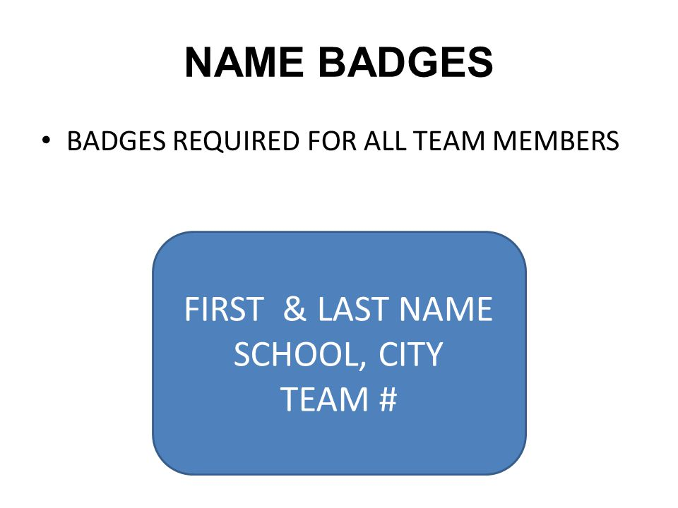 NAME BADGES BADGES REQUIRED FOR ALL TEAM MEMBERS FIRST & LAST NAME SCHOOL, CITY TEAM #