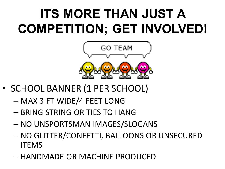 ITS MORE THAN JUST A COMPETITION; GET INVOLVED! SCHOOL BANNER (1 PER SCHOOL) – MAX 3 FT WIDE/4 FEET LONG – BRING STRING OR TIES TO HANG – NO UNSPORTSM