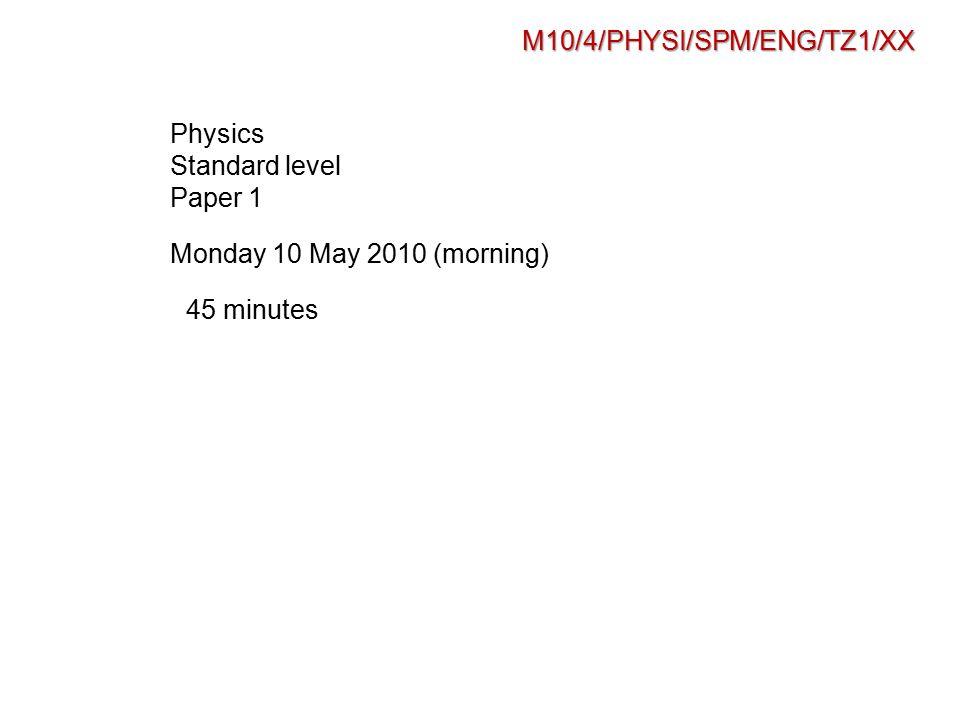 M10/4/PHYSI/SPM/ENG/TZ1/XX Physics Standard level Paper 1 Monday 10 May 2010 (morning) 45 minutes