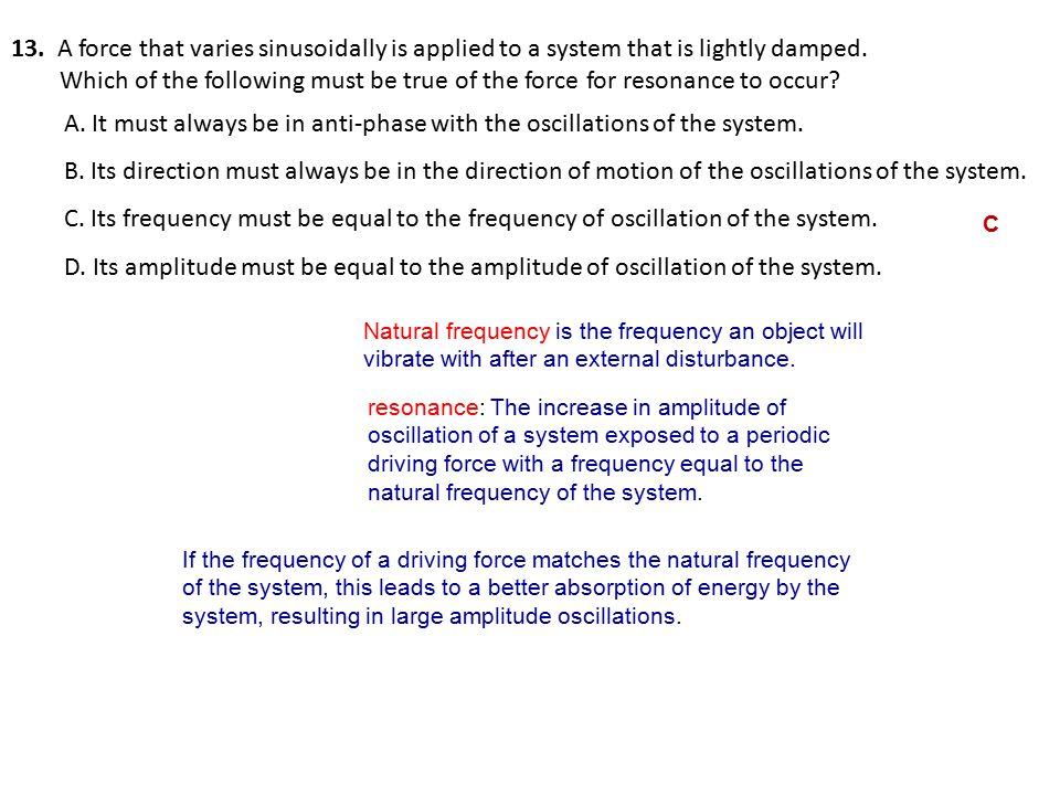 13.A force that varies sinusoidally is applied to a system that is lightly damped.
