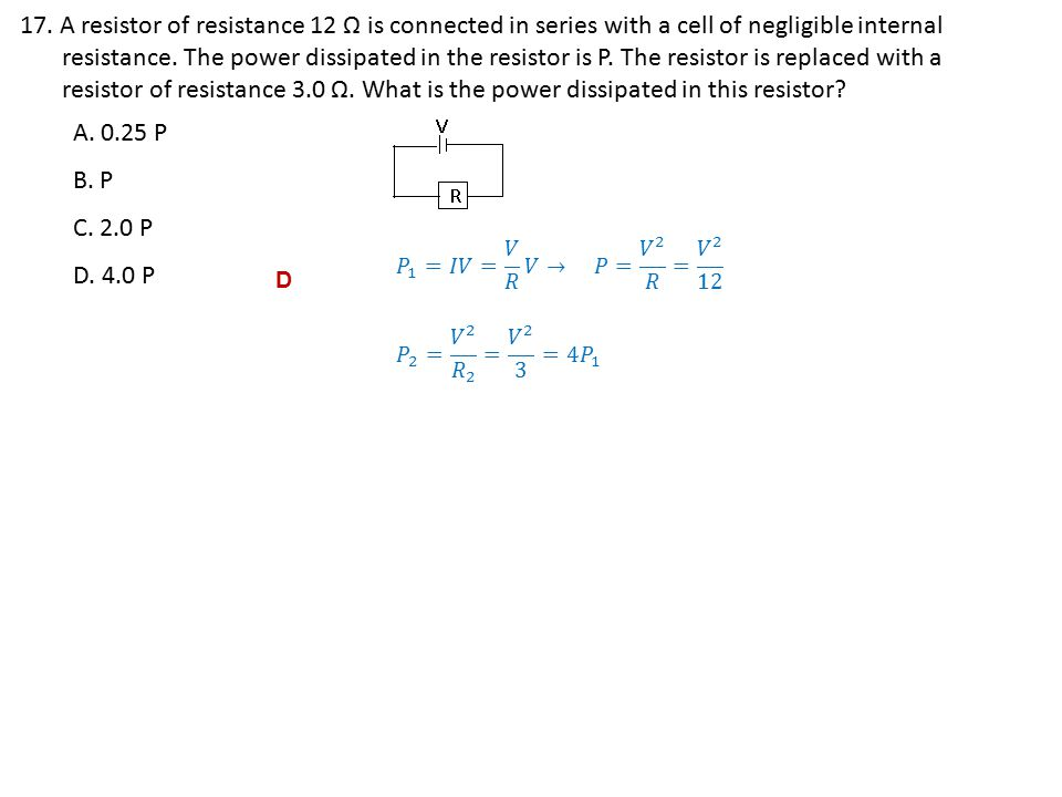 17. A resistor of resistance 12 Ω is connected in series with a cell of negligible internal resistance. The power dissipated in the resistor is P. The