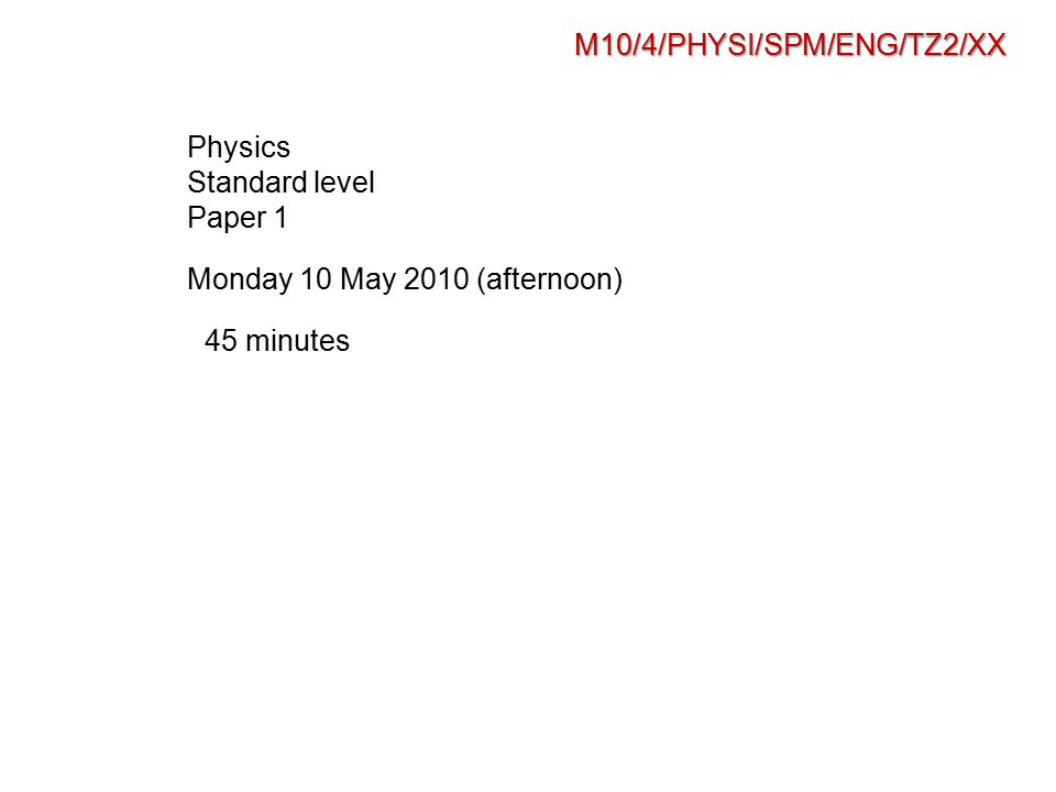 M10/4/PHYSI/SPM/ENG/TZ2/XX Physics Standard level Paper 1 Monday 10 May 2010 (afternoon) 45 minutes