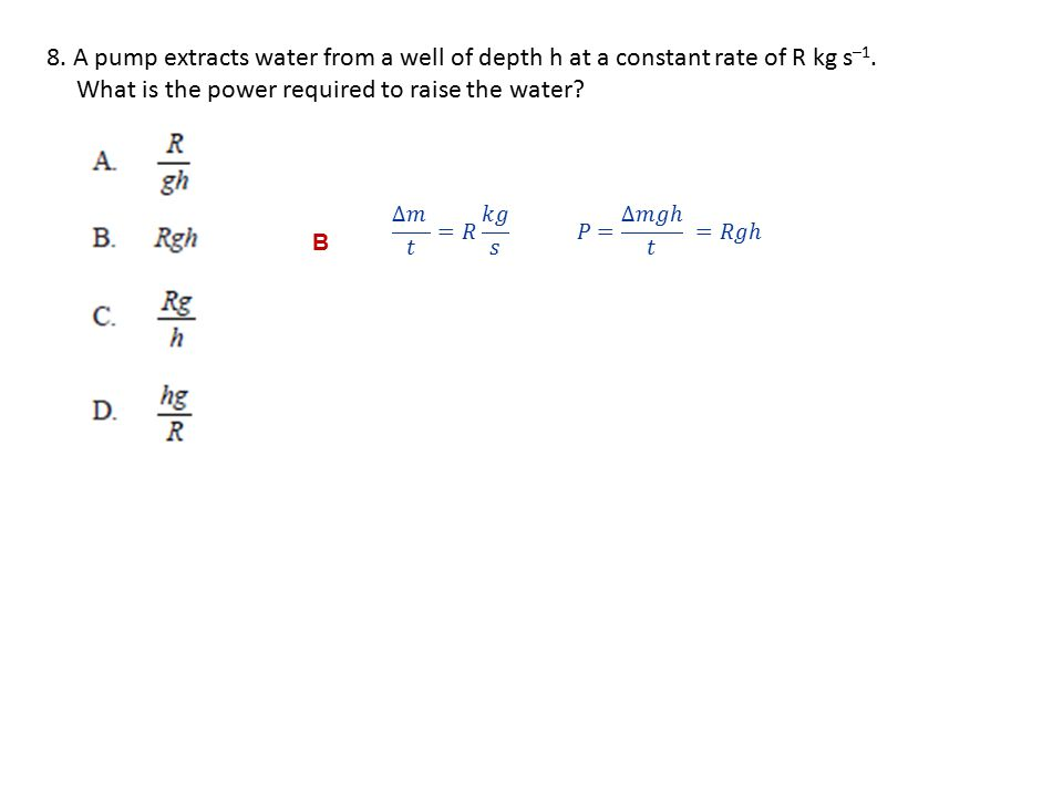 8.A pump extracts water from a well of depth h at a constant rate of R kg s –1.